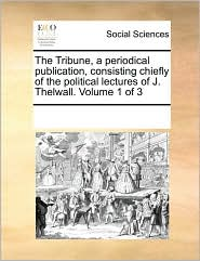 The Tribune, a periodical publication, consisting chiefly of the political lectures of J. Thelwall. Volume 1 of 3 - See Notes Multiple Contributors
