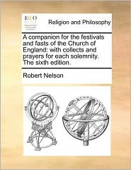A companion for the festivals and fasts of the Church of England: with collects and prayers for each solemnity. The sixth edition. - Robert Nelson
