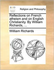 Reflections on French atheism and on English Christianity. By William Richards, ... - William Richards