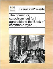 The primer, or, catechism, set forth agreeable to the Book of common-prayer, ... - See Notes Multiple Contributors