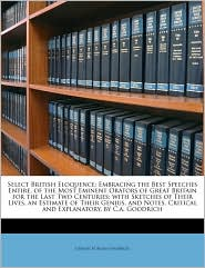 Select British Eloquence: Embracing the Best Speeches Entire, of the Most Eminent Orators of Great Britain for the Last Two Centuries; with Sketches of Their Lives, an Estimate of Their Genius, and Notes, Critical and Explanatory, by C.a. Goodrich - Chauncey Allen Goodrich