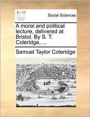 A moral and political lecture, delivered at Bristol. By S. T. Coleridge, ... - Samuel Taylor Coleridge