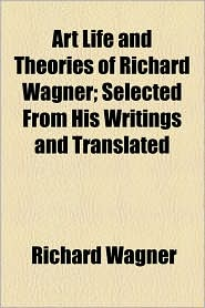 Art Life And Theories Of Richard Wagner; Selected From His Writings And Translated - Richard Wagner