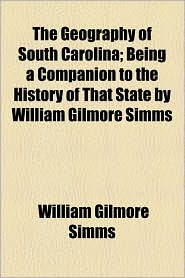 The Geography Of South Carolina; Being A Companion To The History Of That State By William Gilmore Simms - William Gilmore Simms
