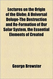 Lectures On The Origin Of The Globe; A Universal Deluge-The Destruction And Re-Formation Of Our Solar System, The Essential Elements Of Created - George Brewster