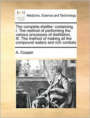 The complete distiller: containing, I. The method of performing the various processes of distillation, III. The method of making all the compound waters and rich cordials - A. Cooper