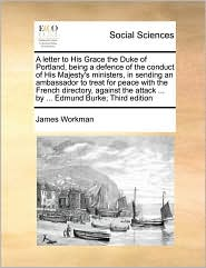 A letter to His Grace the Duke of Portland, being a defence of the conduct of His Majesty's ministers, in sending an ambassador to treat for peace with the French directory, against the attack ... by ... Edmund Burke; Third edition - James Workman