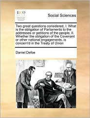 Two great questions considered, I. What is the obligation of Parliaments to the addresses or petitions of the people, II. Whether the obligation of the Covenant or other national engagements, is concern'd in the Treaty of Union - Daniel Defoe