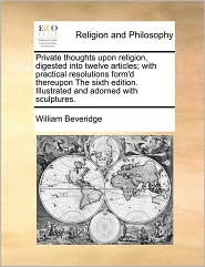 Private thoughts upon religion, digested into twelve articles; with practical resolutions form'd thereupon The sixth edition. Illustrated and adorned with sculptures. - William Beveridge