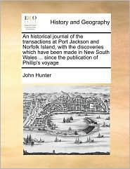 An historical journal of the transactions at Port Jackson and Norfolk Island, with the discoveries which have been made in New South Wales. since the publication of Phillip's voyage - John Hunter