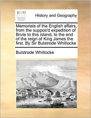 Memorials of the English affairs, from the suppos'd expedition of Brute to this island, to the end of the reign of King James the first. By Sir Bulstrode Whitlocke - Bulstrode Whitlocke