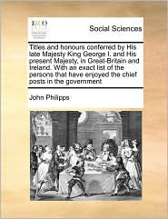 Titles and honours conferred by His late Majesty King George I. and His present Majesty, in Great-Britain and Ireland. With an exact list of the persons that have enjoyed the chief posts in the government - John Philipps