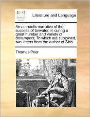 An authentic narrative of the success of tarwater, in curing a great number and variety of distempers; To which are subjoined, two letters from the author of Siris - Thomas Prior