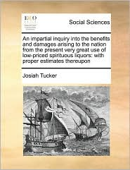 An impartial inquiry into the benefits and damages arising to the nation from the present very great use of low-priced spirituous liquors: with proper estimates thereupon - Josiah Tucker