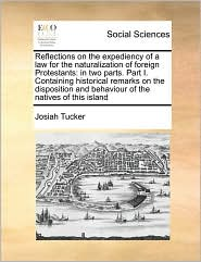 Reflections on the expediency of a law for the naturalization of foreign Protestants: in two parts. Part I. Containing historical remarks on the disposition and behaviour of the natives of this island - Josiah Tucker