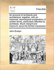 An account of architects and architecture, together, with an historical, etymological explanation of certain terms, particularly affected by architects. Much inlarg'd and improv'd, since the former impression - John Evelyn