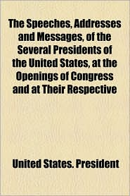 The Speeches, Addresses And Messages, Of The Several Presidents Of The United States, At The Openings Of Congress And At Their Respective - United States. President