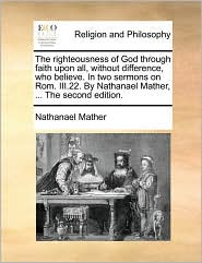 The righteousness of God through faith upon all, without difference, who believe. In two sermons on Rom. III.22. By Nathanael Mather, . The second edition. - Nathanael Mather