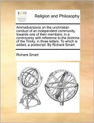 Animadversions on the unchristian conduct of an independent community, towards one of their members; in a controversy with reference to the doctrine of the Trinity, in three letters. To which is added, a postscript. By Richard Smart. - Richard Smart