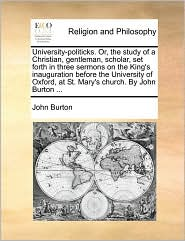 University-politicks. Or, the study of a Christian, gentleman, scholar, set forth in three sermons on the King's inauguration before the University of Oxford, at St. Mary's church. By John Burton ... - John Burton