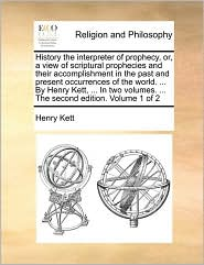 History the interpreter of prophecy, or, a view of scriptural prophecies and their accomplishment in the past and present occurrences of the world. ... By Henry Kett, ... In two volumes. ... The second edition. Volume 1 of 2 - Henry Kett