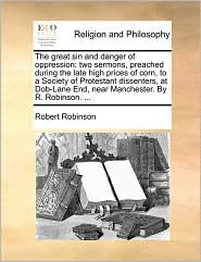 The great sin and danger of oppression: two sermons, preached during the late high prices of corn, to a Society of Protestant dissenters, at Dob-Lane End, near Manchester. By R. Robinson. ... - Robert Robinson