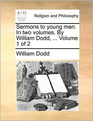 Sermons to Young Men. in Two Volumes. by William Dodd, ... Volume 1 of 2