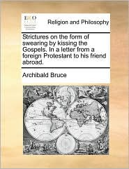 Strictures on the form of swearing by kissing the Gospels. In a letter from a foreign Protestant to his friend abroad. - Archibald Bruce