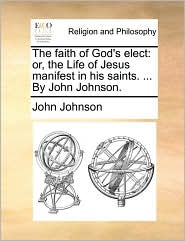 The faith of God's elect: or, the Life of Jesus manifest in his saints. ... By John Johnson. - John Johnson
