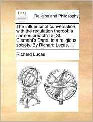 The influence of conversation, with the regulation thereof: a sermon preach'd at St. Clement's Dane, to a religious society. By Richard Lucas, ... - Richard Lucas