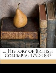 . History of British Columbia: 1792-1887 - Alfred Bates, Hubert Howe Bancroft, William Nemos