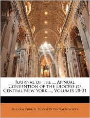 Journal of the. Annual Convention of the Diocese of Central New York, Volumes 28-31 - Created by Episcopal Church. Episcopal Church. Diocese Of Central New