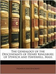 The Genealogy of the Descendants of Henry Kingsbury, of Ipswich and Haverhill, Mass - Frederick John Kingsbury
