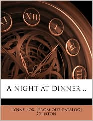 A night at dinner .. - Lynne Fox. [from old catalog] Clinton