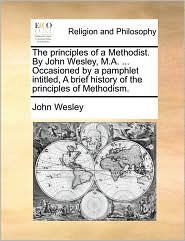 The principles of a Methodist. By John Wesley, M.A. ... Occasioned by a pamphlet intitled, A brief history of the principles of Methodism. - John Wesley