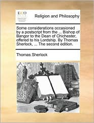 Some considerations occasioned by a postscript from the. Bishop of Bangor to the Dean of Chichester, offered to his Lordship. By Thomas Sherlock, . The second edition. - Thomas Sherlock