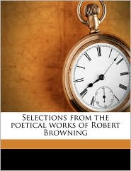 Selections from the poetical works of Robert Browning - Robert Browning