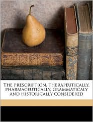 The prescription, therapeutically, pharmaceutically, grammaticaly and historically considered - Otto A. 1846-1922 Wall