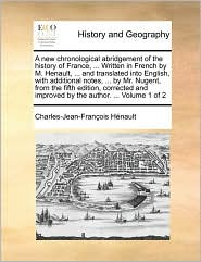 A New Chronological Abridgement of the History of France, ... Written in French by M. Henault, ... and Translated Into English, with Additional Note - Charles Jean Francois Henault
