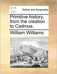 Primitive history, from the creation to Cadmus. - William Williams