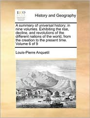 A summary of universal history; in nine volumes. Exhibiting the rise, decline, and revolutions of the different nations of the world, from the creation to the present time. Volume 6 of 9 - Louis-Pierre Anquetil