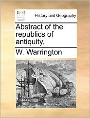 Abstract of the republics of antiquity. - W. Warrington