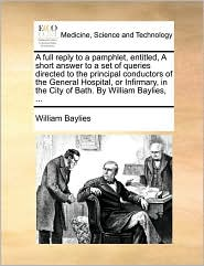 A full reply to a pamphlet, entitled, A short answer to a set of queries directed to the principal conductors of the General Hospital, or Infirmary, in the City of Bath. By William Baylies, ... - William Baylies