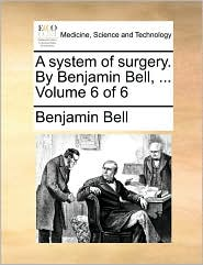 A system of surgery. By Benjamin Bell, ... Volume 6 of 6 - Benjamin Bell