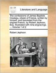 The confessions of James Baptiste Couteau, citizen of France, written by himself: and translated from the original French, by Robert Jephson, Esq. Illustrated with nine engravings. ... Volume 1 of 2 - Robert Jephson