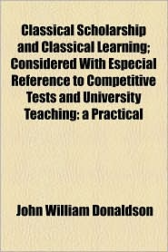 Classical Scholarship and Classical Learning; Considered with Especial Reference to Competitive Tests and University Teaching: A Practical - John William Donaldson