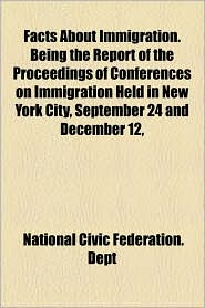 Facts about Immigration. Being the Report of the Proceedings of Conferences on Immigration Held in New York City, September 24 and December 12, - National Civic Federation Dept