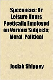 Specimens; Or Leisure Hours Poetically Employed on Various Subjects; Moral, Political - Josiah Shippey