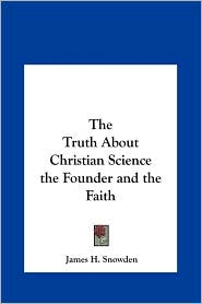 The Truth about Christian Science the Founder and the Faith - James H. Snowden