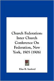 Church Federation: Inter Church Conference on Federation, New York, 1905 (1906) - Elias Benjamin Sanford